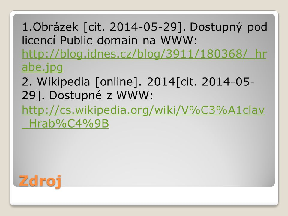 1.Obrázek [cit. 2014-05-29]. Dostupný pod licencí Public domain na WWW: http://blog.idnes.cz/blog/3911/180368/_hr abe.jpg 2. Wikipedia [online]. 2014[cit. 2014-05- 29]. Dostupné z WWW: http://cs.wikipedia.org/wiki/V%C3%A1clav _Hrab%C4%9B